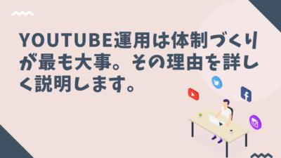 Youtube運用は体制づくりが最も大事。その理由を詳しく説明します。